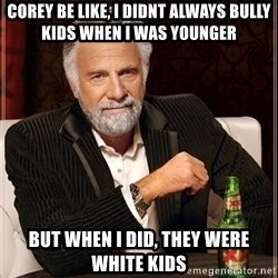 Most Interesting Man - Corey be like, i didnt always bully kids when i was younger But when i did, they were white kids
