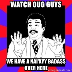 Watch Out Guys - watch oug guys we have a nai'xyy badass over here