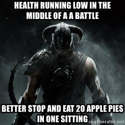 Scumbag Dovahkiin - Health running low in the middle of a a battle better stop and eat 20 apple pies in one sitting