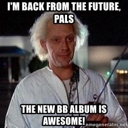 Doc Back to the future - I'm Back from the future, pals the new bb album is awesome!