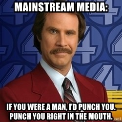 Stay classy - Mainstream media: If you were a man, I'd punch you. Punch you right in the mouth.