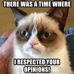 not funny cat - There was a time where  I respected your opinions!