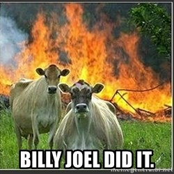 Evil Cows -  billy joel did it.