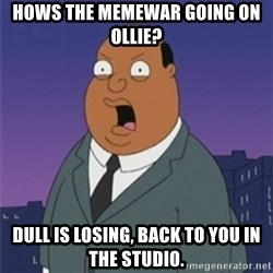 ollie williams - Hows the Memewar going on Ollie? Dull is losing, back to you in the studio.