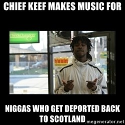 Chief Keef - Chief Keef makes music for Niggas who get deported back to Scotland