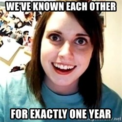 Overly Obsessed Girlfriend - We've known each other for exactly one year