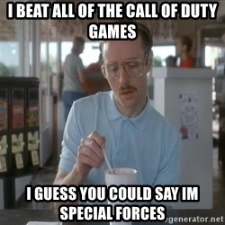 I guess you could say things are getting pretty serious - I beat all of the Call of duty games I guess you could say im Special Forces