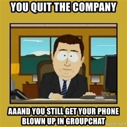 aaand its gone - you quit the company aaand you still get your phone blown up in groupchat