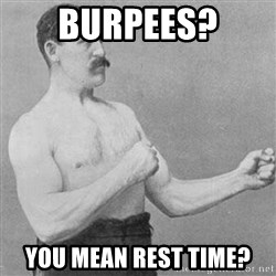 Overly Manly Man, man - Burpees? You mean rest time?