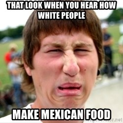 Disgusted Nigel - that look when you hear how white people make Mexican food