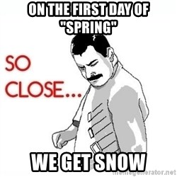"""So Close... meme - On the first day of """"Spring"""" We get snow"""