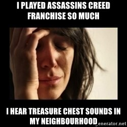 todays problem crying woman - I played Assassins creed franchise so much I hear treasure chest sounds in my neighbourhood