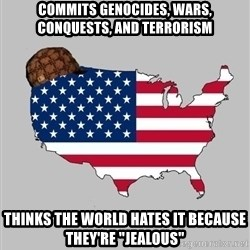 """Scumbag America2 - commits genocides, wars, conquests, and terrorism thinks the world hates it because they're """"jealous"""""""