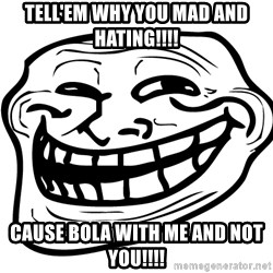 You Mad - TELL'EM WHY YOU MAD AND HATING!!!! CAUSE BOLA WITH ME AND NOT YOU!!!!