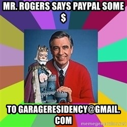 mr rogers  - MR. ROGERS SAYS PAYPAL SOME $ TO GARAGERESIDENCY@GMAIL. COM