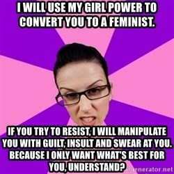 Privilege Denying Feminist - I will use my girl power to convert you to a feminist. If you try to resist, i will manipulate you with guilt, insult and swear at you. Because i only want what's best for you, understand?