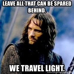 Not this day Aragorn - Leave all that can be spared behind. We travel light.