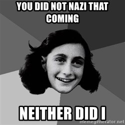 Anne Frank Lol - You did not Nazi that coming  Neither did i