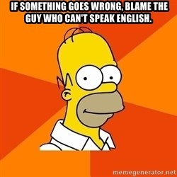 Homer Advice - 	 If something goes wrong, blame the guy who can't speak English.