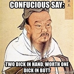 Confucious - Confucious say: two dick in hand, worth one dick in butt