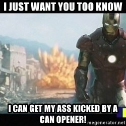 Iron man walks away - I just want you too know  I can get my ass kicked by a can opener!