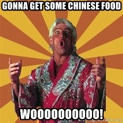 Ric Flair - GONNA GET SOME CHINESE FOOD WOOOOOOOOOO!