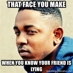 Kendrick Lamar - that face you make  when you know your friend is lying