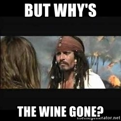 But why is the rum gone - But why's the wine gone?