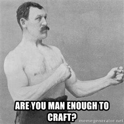 Overly Manly Man, man -  Are you man enough to craft?