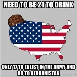 Scumbag America2 - Need to be 21 to drink  only 17 to enlist in the army and go to afghanistan