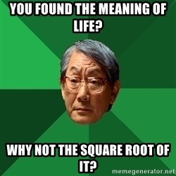 High Expectations Asian Father - you found the meaning of life? why not the square root of it?