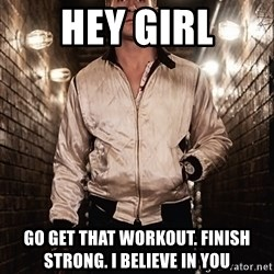 Ryan Gosling  - Hey girl Go get that workout. Finish strong. I believe in you