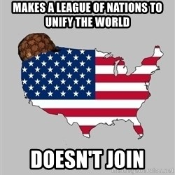 Scumbag America2 - Makes a league of nations to unify the world doesn't join