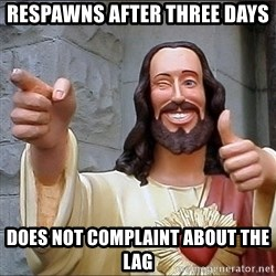 Jesus - respawns after three days does not complaint about the lag