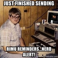 Nerd - Just finished sending RIMU reminders...NERD ALERT!