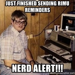 Nerd - Just finished sending RIMU reminders NERD ALERT!!!