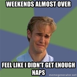Sad Face Guy - weekends almost over  feel like I didn't get enough naps