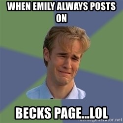 Sad Face Guy - When Emily always posts on  Becks Page...lol