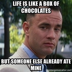 forrest gump - life is like a box of chocolates but someone else already ate mine