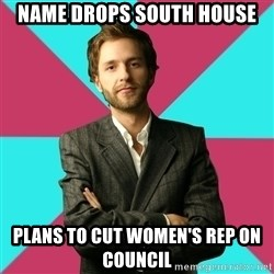 Privilege Denying Dude - Name drops South House Plans to cut Women's Rep on Council