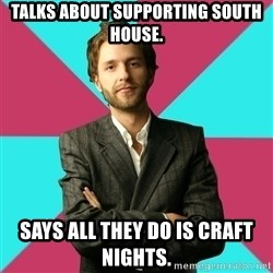 Privilege Denying Dude - Talks about supporting South House. Says all they do is craft nights.