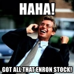 HaHa! Business! Guy! - haha! got all that enron stock!