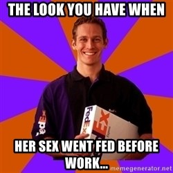 FedSex Shipping Guy - the look you have when  her sex went fed before work...