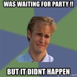 Sad Face Guy - was waiting for PARTY !! but it didnt happen
