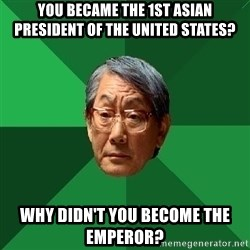 High Expectations Asian Father - You became the 1st asian president of the united states? Why didn't you become the emperor?