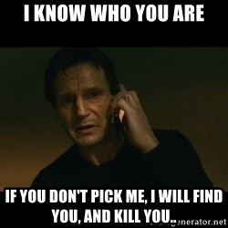 liam neeson taken - I KNOW WHO YOU ARE If you don't pick me, I will find you, and kill you..