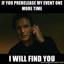 liam neeson taken - IF YOU PRERELEASE MY EVENT ONE MORE TIME I WILL FIND YOU