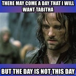but it is not this day - There may come a day that I will want tabitha but the day is not this day