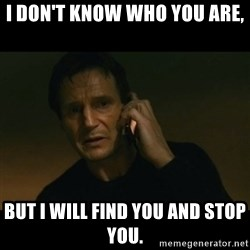 liam neeson taken - I don't know who you are, But I will find you and stop you.