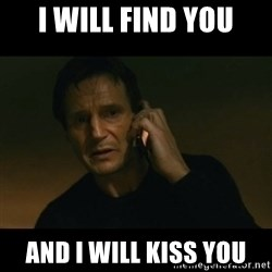 liam neeson taken - I will find you And I will kiss you